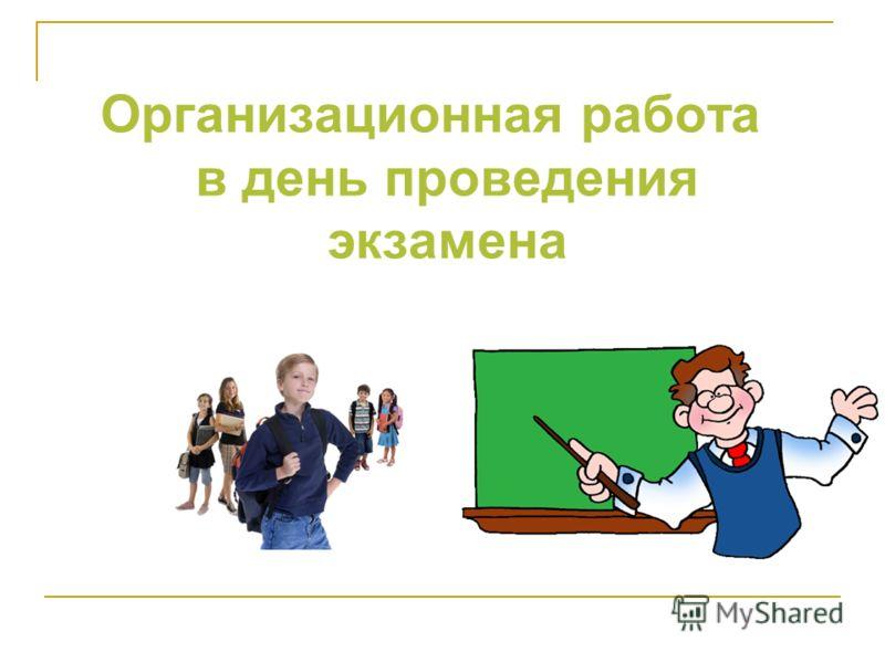 Организационная работа в день проведения экзамена