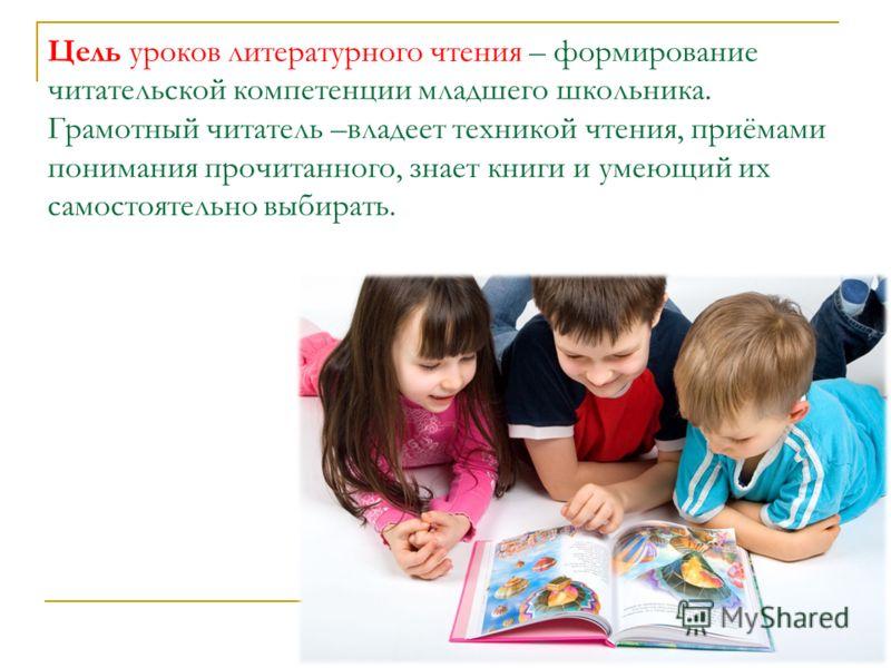 Цель уроков литературного чтения – формирование читательской компетенции младшего школьника. Грамотный читатель –владеет техникой чтения, приёмами понимания прочитанного, знает книги и умеющий их самостоятельно выбирать.