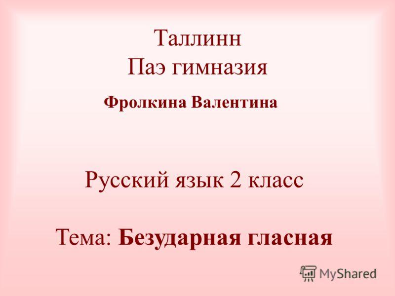 Таллинн Паэ гимназия Фролкина Валентина Русский язык 2 класс Тема: Безударная гласная
