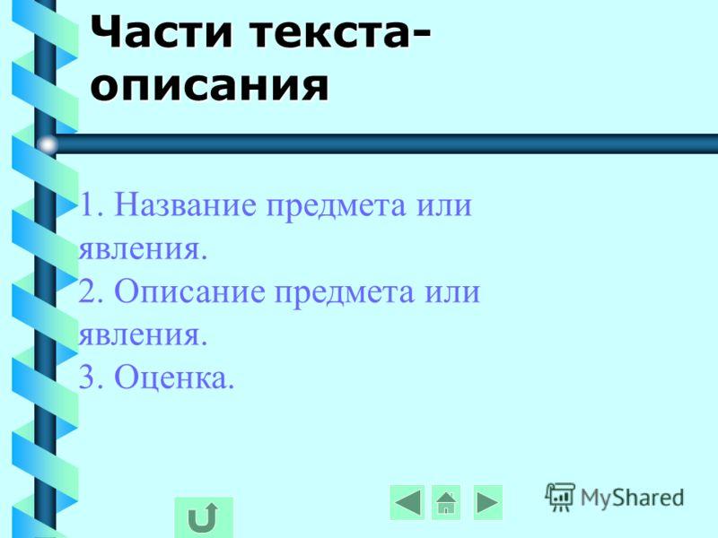 Части текста- описания 1. Название предмета или явления. 2. Описание предмета или явления. 3. Оценка.