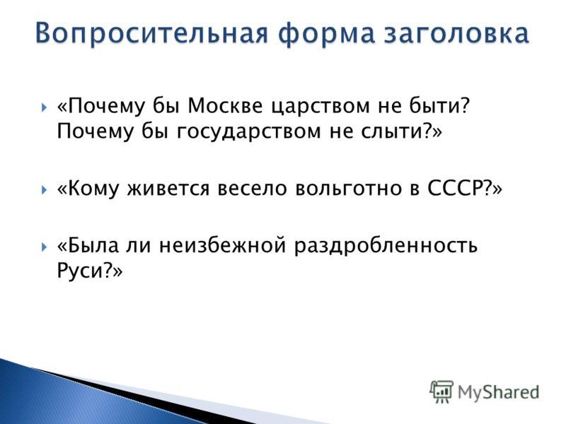 «Почему бы Москве царством не быти? Почему бы государством не слыти?» «Кому живется весело вольготно в СССР?» «Была ли неизбежной раздробленность Руси?»