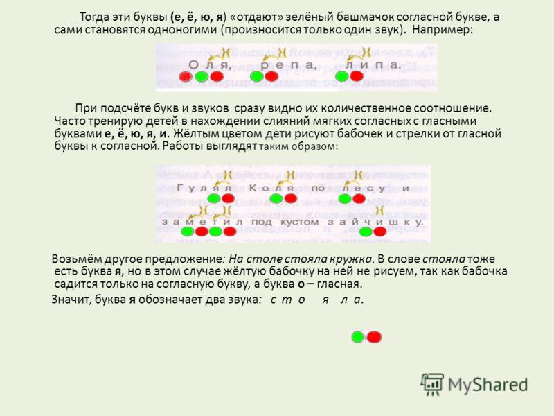 Тогда эти буквы (е, ё, ю, я) «отдают» зелёный башмачок согласной букве, а сами становятся одноногими (произносится только один звук). Например: При подсчёте букв и звуков сразу видно их количественное соотношение. Часто тренирую детей в нахождении сл