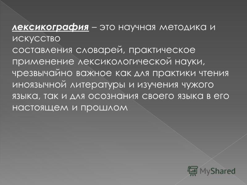 лексикография – это научная методика и искусство составления словарей, практическое применение лексикологической науки, чрезвычайно важное как для практики чтения иноязычной литературы и изучения чужого языка, так и для осознания своего языка в его н