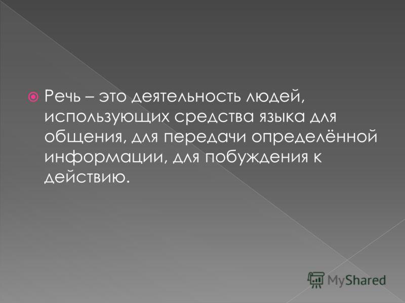 Речь – это деятельность людей, использующих средства языка для общения, для передачи определённой информации, для побуждения к действию.