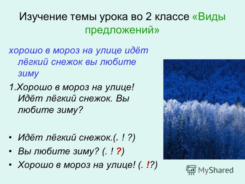 Изучение темы урока во 2 классе «Виды предложений» хорошо в мороз на улице идёт лёгкий снежок вы любите зиму 1.Хорошо в мороз на улице! Идёт лёгкий снежок. Вы любите зиму? Идёт лёгкий снежок.(. ! ?) Вы любите зиму? (. ! ?) Хорошо в мороз на улице! (.