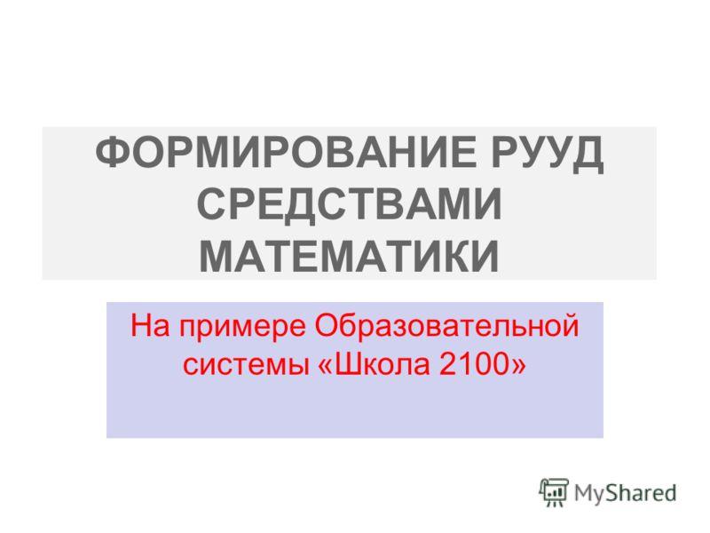 ФОРМИРОВАНИЕ РУУД СРЕДСТВАМИ МАТЕМАТИКИ На примере Образовательной системы «Школа 2100»
