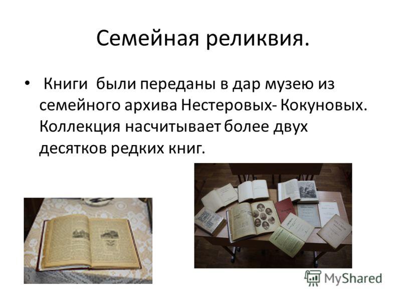 Семейная реликвия. Книги были переданы в дар музею из семейного архива Нестеровых- Кокуновых. Коллекция насчитывает более двух десятков редких книг.