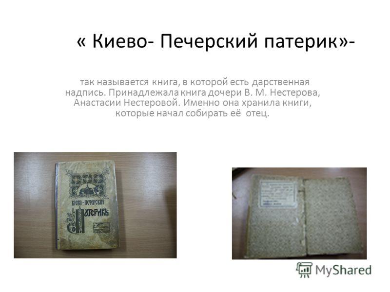 « Киево- Печерский патерик»- так называется книга, в которой есть дарственная надпись. Принадлежала книга дочери В. М. Нестерова, Анастасии Нестеровой. Именно она хранила книги, которые начал собирать её отец.