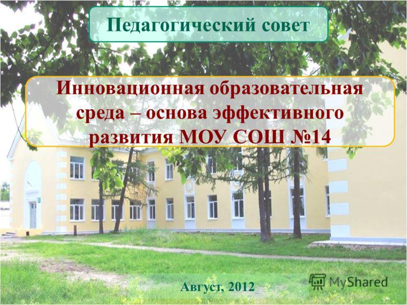 Инновационная образовательная среда – основа эффективного развития МОУ СОШ 14 Педагогический совет Август, 2012