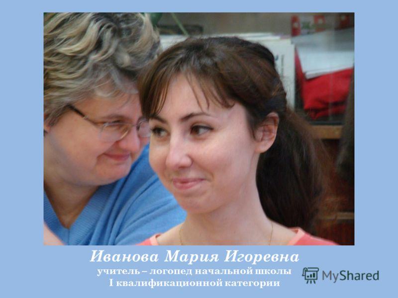 Иванова Мария Игоревна учитель – логопед начальной школы I квалификационной категории
