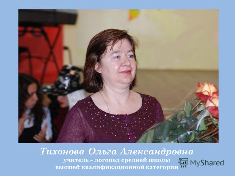 Тихонова Ольга Александровна учитель – логопед средней школы высшей квалификационной категории