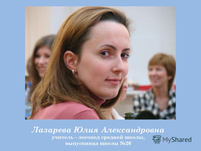 Лазарева Юлия Александровна учитель – логопед средней школы, выпускница школы 26
