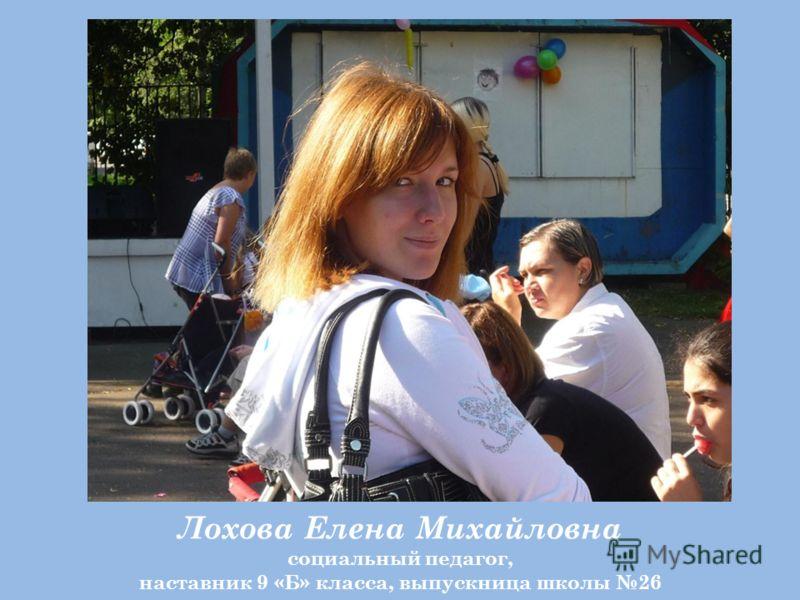 Лохова Елена Михайловна социальный педагог, наставник 9 «Б» класса, выпускница школы 26