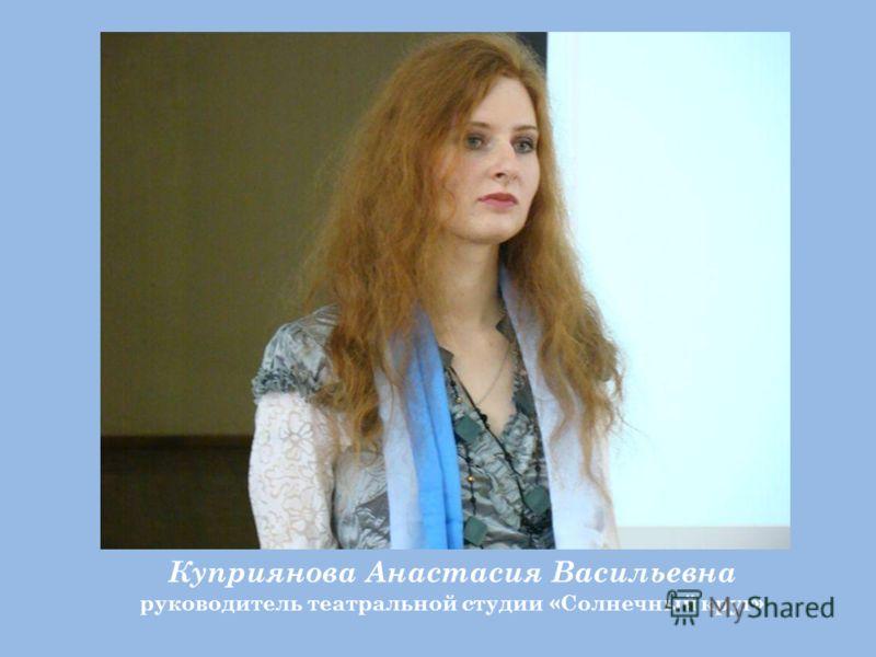 Куприянова Анастасия Васильевна руководитель театральной студии «Солнечный круг»