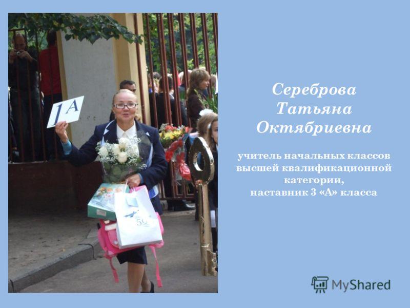 Сереброва Татьяна Октябриевна учитель начальных классов высшей квалификационной категории, наставник 3 «А» класса