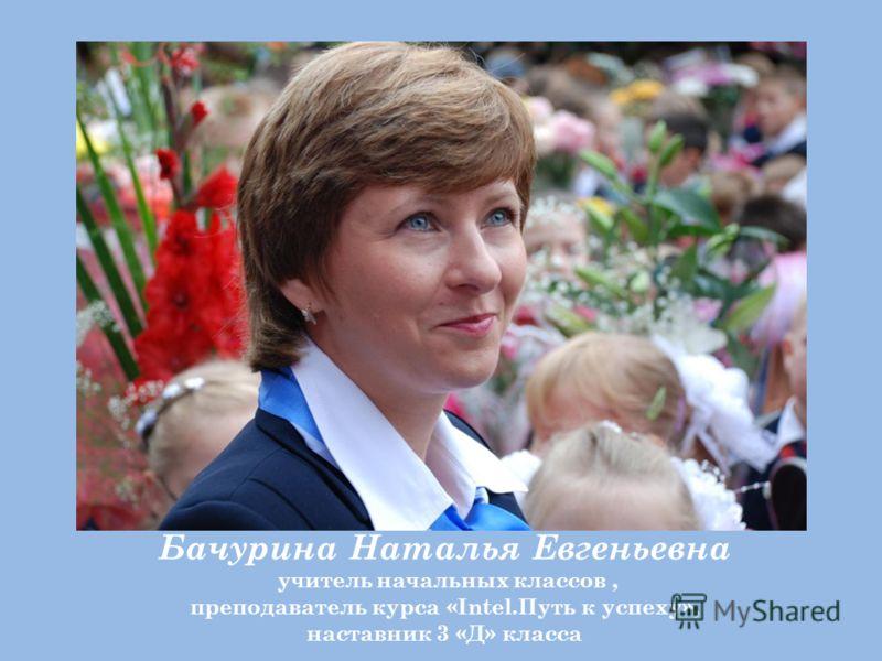 Бачурина Наталья Евгеньевна учитель начальных классов, преподаватель курса «Intel.Путь к успеху», наставник 3 «Д» класса