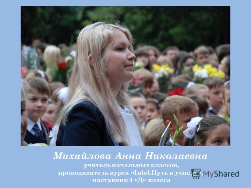 Михайлова Анна Николаевна учитель начальных классов, преподаватель курса «Intel.Путь к успеху», наставник 4 «Д» класса