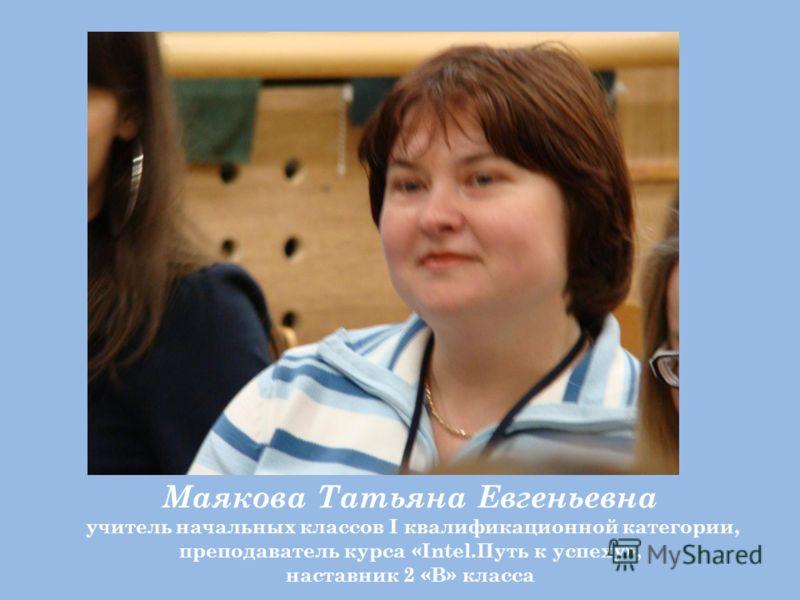 Маякова Татьяна Евгеньевна учитель начальных классов I квалификационной категории, преподаватель курса «Intel.Путь к успеху», наставник 2 «В» класса