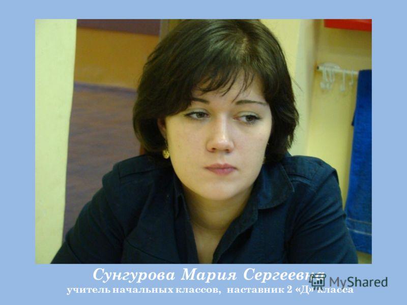 Сунгурова Мария Сергеевна учитель начальных классов, наставник 2 «Д» класса