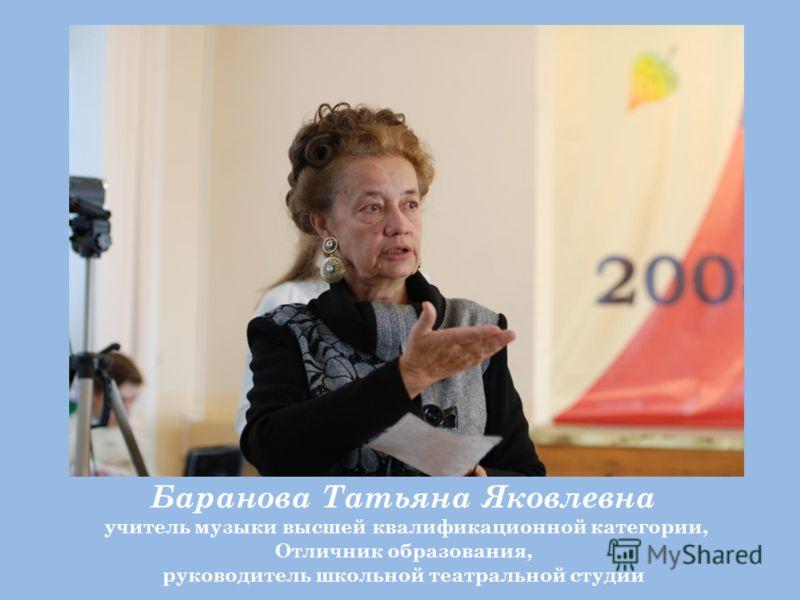 Баранова Татьяна Яковлевна учитель музыки высшей квалификационной категории, Отличник образования, руководитель школьной театральной студии
