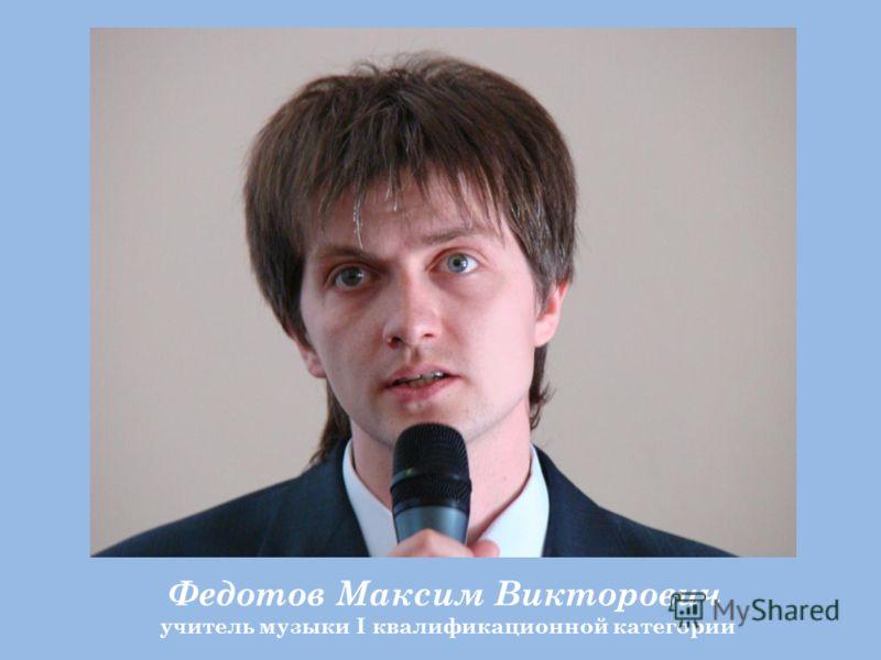 Федотов Максим Викторович учитель музыки I квалификационной категории
