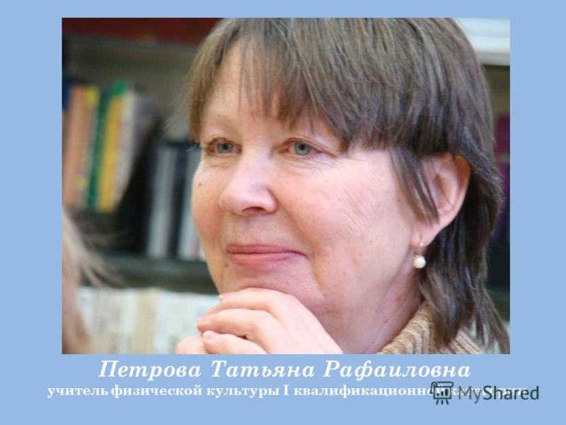 Петрова Татьяна Рафаиловна учитель физической культуры I квалификационной категории
