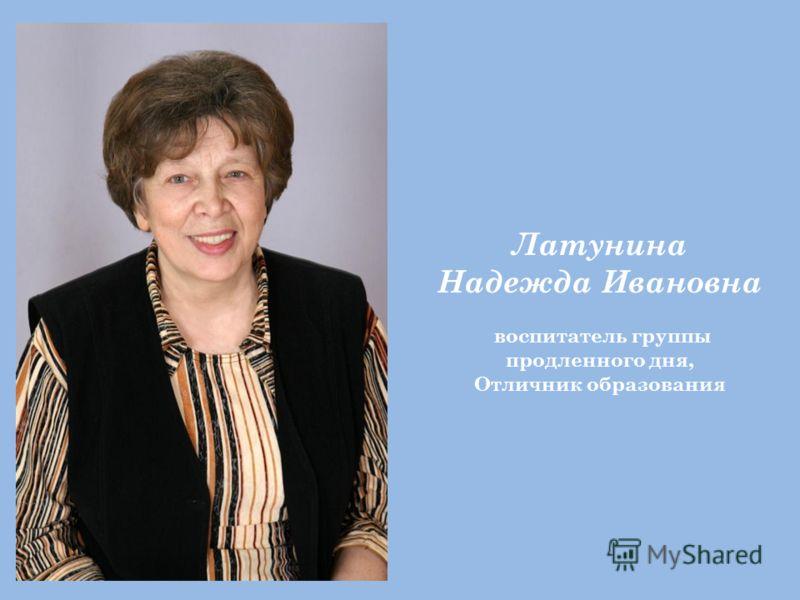 Латунина Надежда Ивановна воспитатель группы продленного дня, Отличник образования
