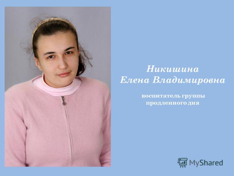 Никишина Елена Владимировна воспитатель группы продленного дня