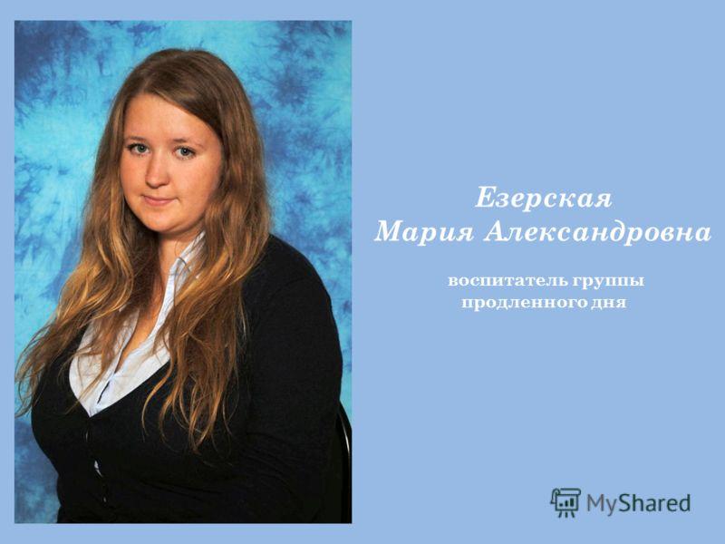 Езерская Мария Александровна воспитатель группы продленного дня