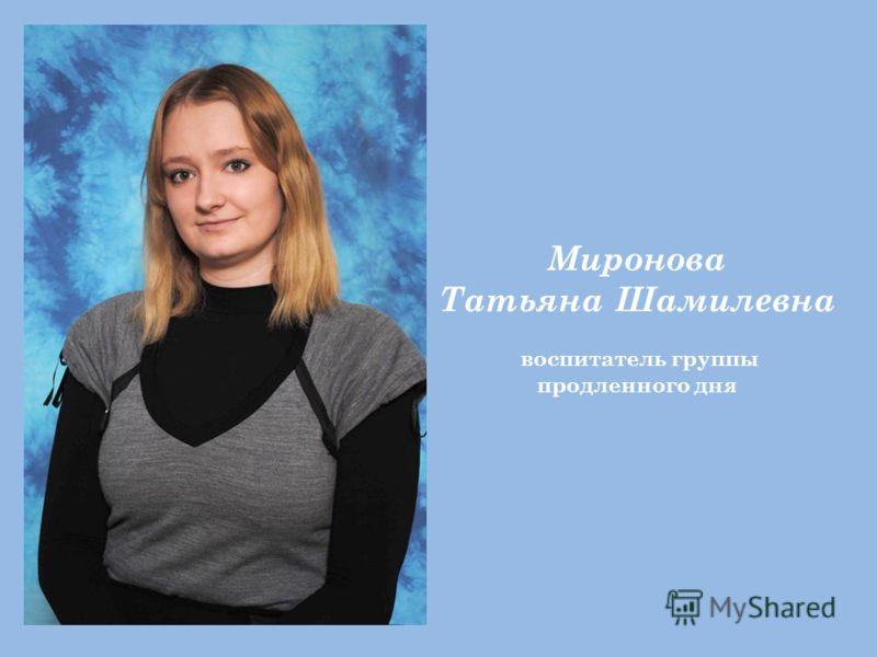 Миронова Татьяна Шамилевна воспитатель группы продленного дня
