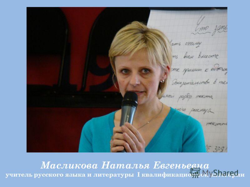 Масликова Наталья Евгеньевна учитель русского языка и литературы I квалификационной категории