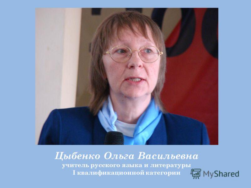 Цыбенко Ольга Васильевна учитель русского языка и литературы I квалификационной категории