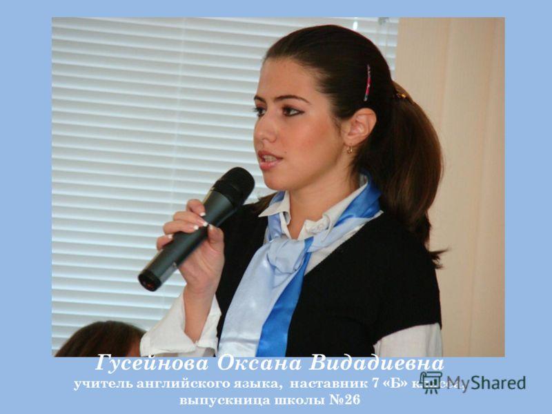 Гусейнова Оксана Видадиевна учитель английского языка, наставник 7 «Б» класса, выпускница школы 26
