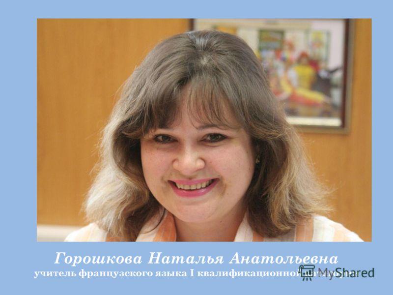 Горошкова Наталья Анатольевна учитель французского языка I квалификационной категории