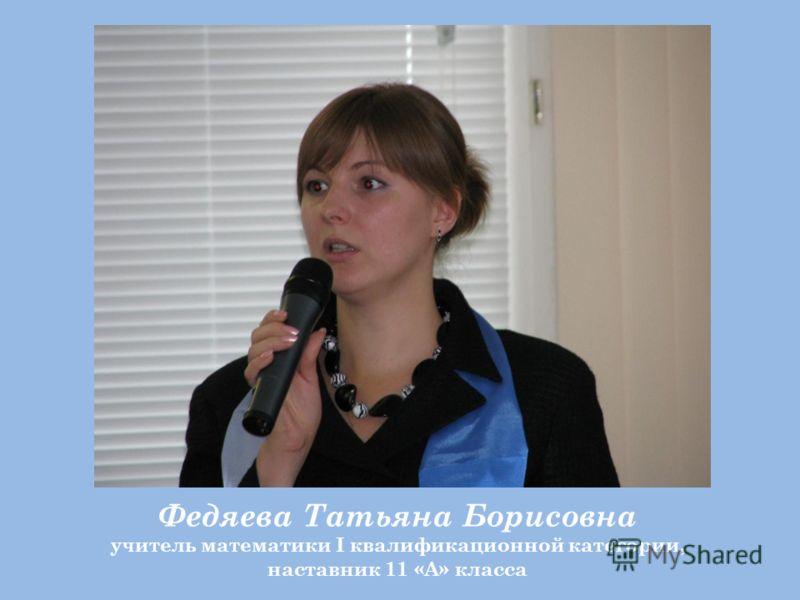 Федяева Татьяна Борисовна учитель математики I квалификационной категории, наставник 11 «А» класса