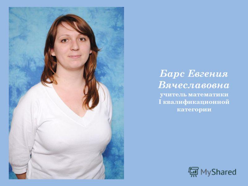 Барс Евгения Вячеславовна учитель математики I квалификационной категории