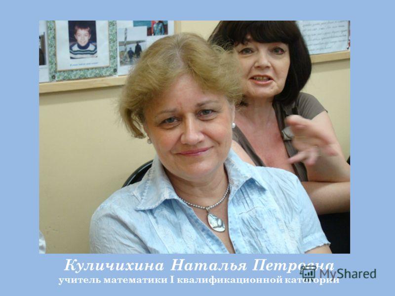 Куличихина Наталья Петровна учитель математики I квалификационной категории