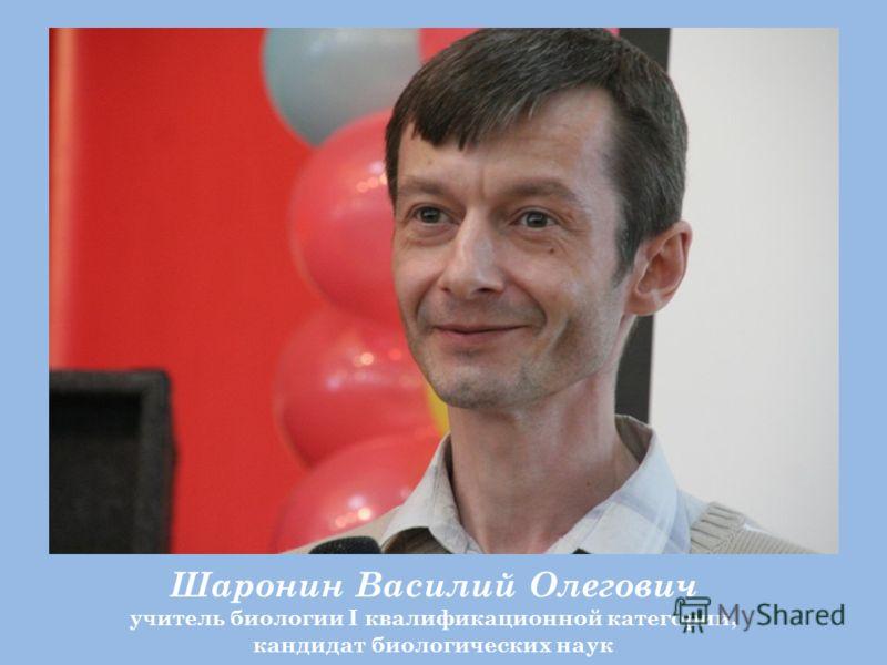 Шаронин Василий Олегович учитель биологии I квалификационной категории, кандидат биологических наук