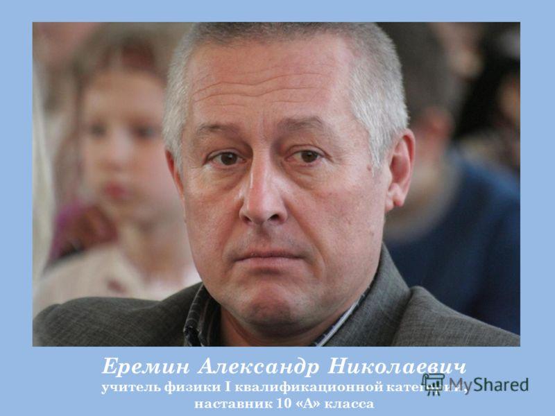 Еремин Александр Николаевич учитель физики I квалификационной категории, наставник 10 «А» класса