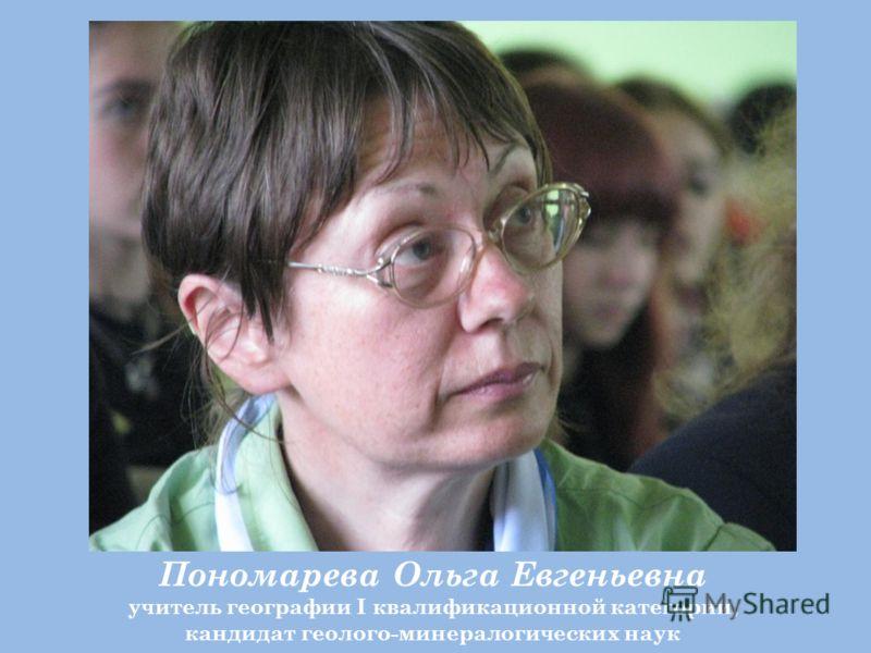 Пономарева Ольга Евгеньевна учитель географии I квалификационной категории, кандидат геолого-минералогических наук
