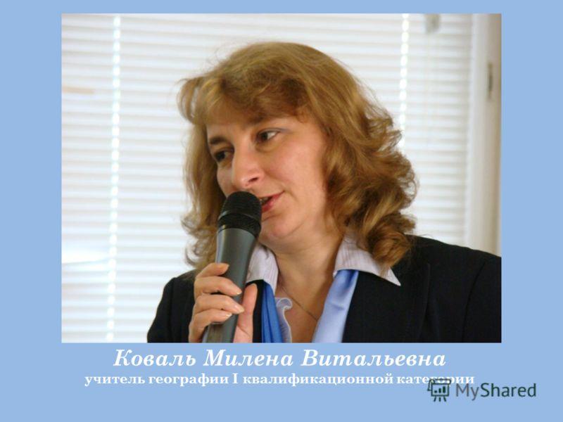 Коваль Милена Витальевна учитель географии I квалификационной категории