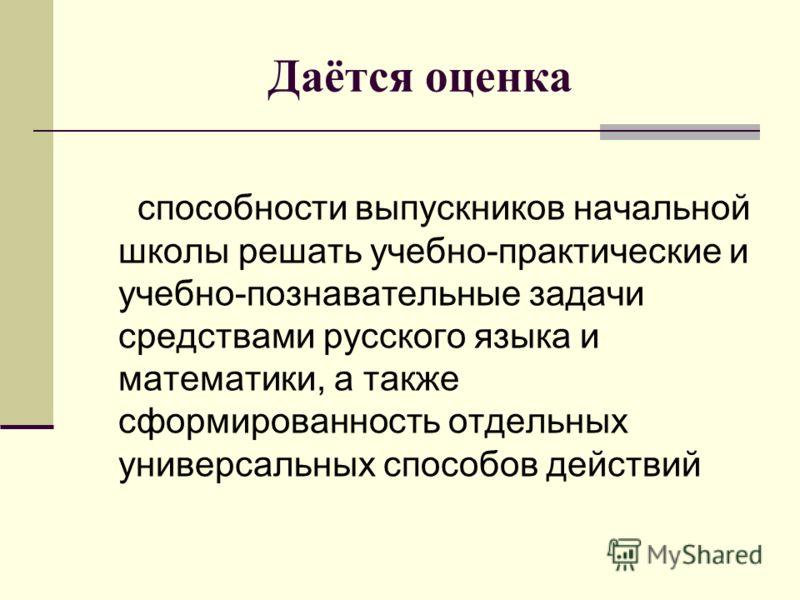 Даётся оценка способности выпускников начальной школы решать учебно-практические и учебно-познавательные задачи средствами русского языка и математики, а также сформированность отдельных универсальных способов действий