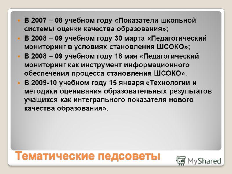 Тематические педсоветы В 2007 – 08 учебном году «Показатели школьной системы оценки качества образования»; В 2008 – 09 учебном году 30 марта «Педагогический мониторинг в условиях становления ШСОКО»; В 2008 – 09 учебном году 18 мая «Педагогический мон