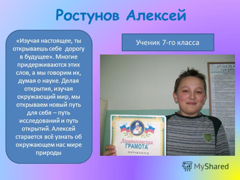 Ростунов Алексей Ученик 7-го класса «Изучая настоящее, ты открываешь себе дорогу в будущее». Многие придерживаются этих слов, а мы говорим их, думая о науке. Делая открытия, изучая окружающий мир, мы открываем новый путь для себя – путь исследований