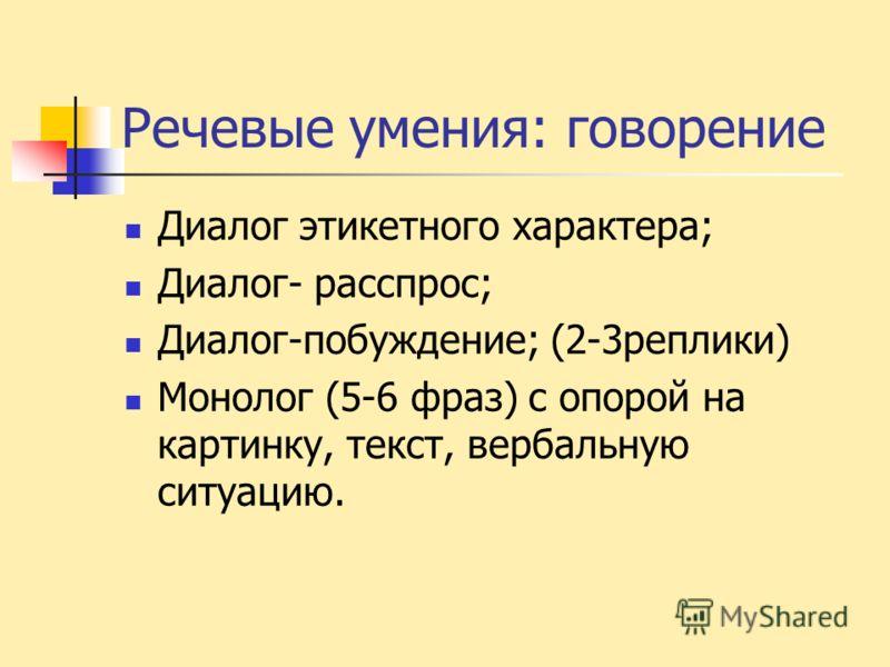 Речевые умения: говорение Диалог этикетного характера; Диалог- расспрос; Диалог-побуждение; (2-3реплики) Монолог (5-6 фраз) с опорой на картинку, текст, вербальную ситуацию.