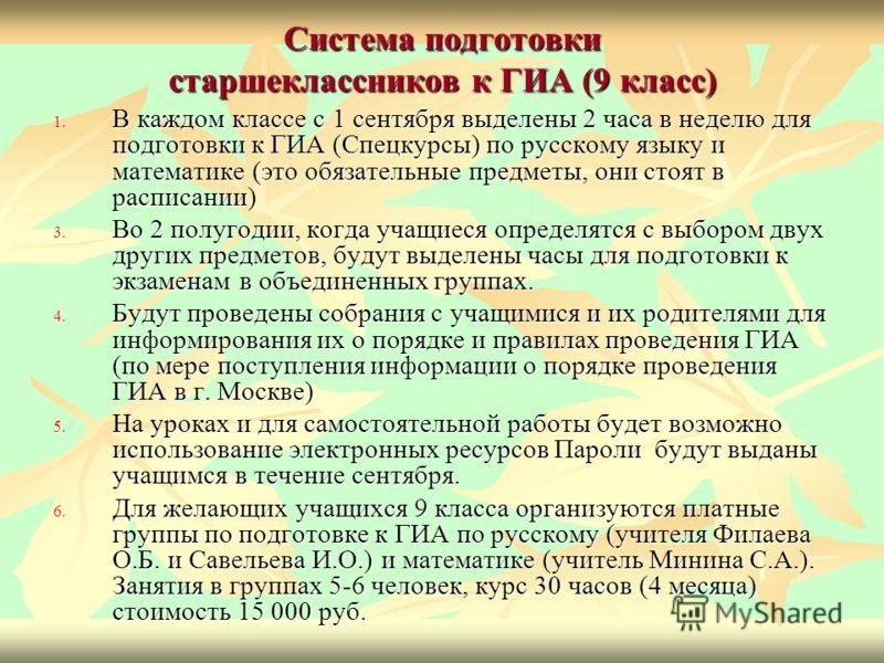 Система подготовки старшеклассников к ГИА (9 класс) 1. В каждом классе с 1 сентября выделены 2 часа в неделю для подготовки к ГИА (Спецкурсы) по русскому языку и математике (это обязательные предметы, они стоят в расписании) 3. Во 2 полугодии, когда