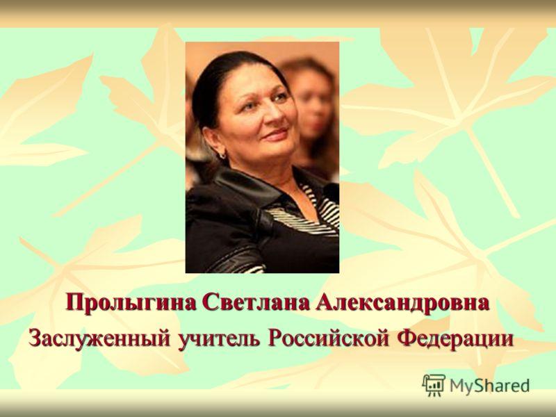 Пролыгина Светлана Александровна Пролыгина Светлана Александровна Заслуженный учитель Российской Федерации