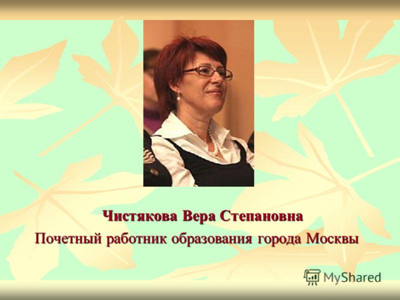 Чистякова Вера Степановна Чистякова Вера Степановна Почетный работник образования города Москвы