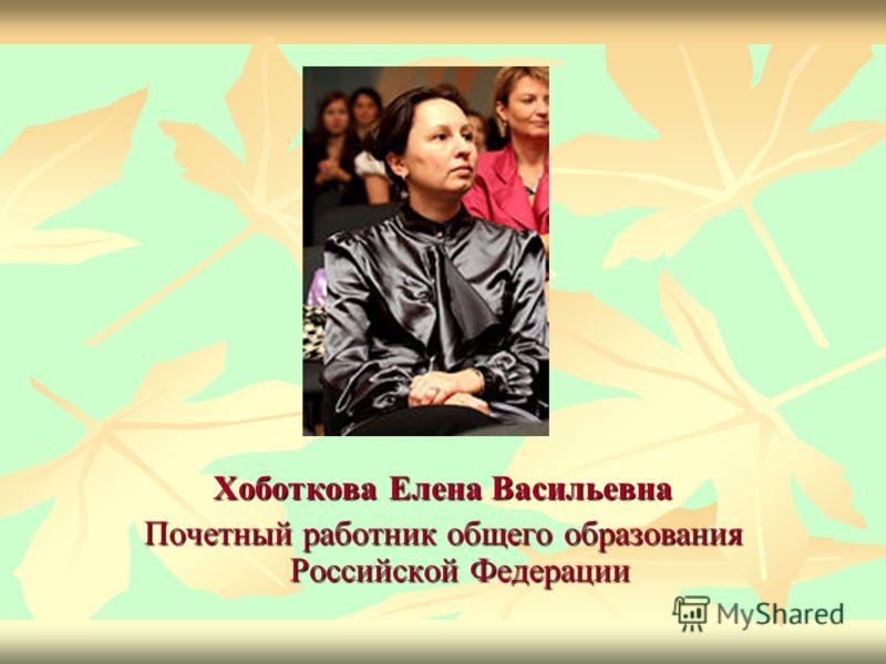 Хоботкова Елена Васильевна Почетный работник общего образования Российской Федерации