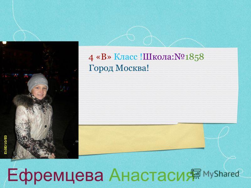 Ефремцева Анастасия 4 «В» Класс !Школа:1858 Город Москва!
